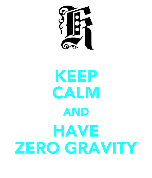 KEEP CALM AND HAVE ZERO GRAVITY