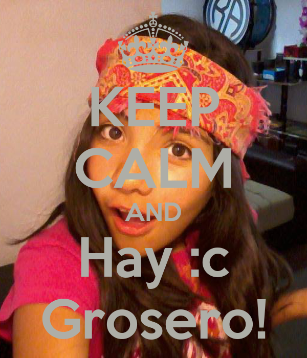 KEEP CALM AND Hay :c Grosero!
