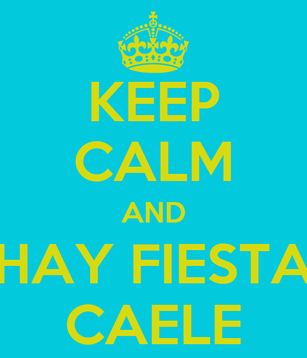 KEEP CALM AND HAY FIESTA CAELE