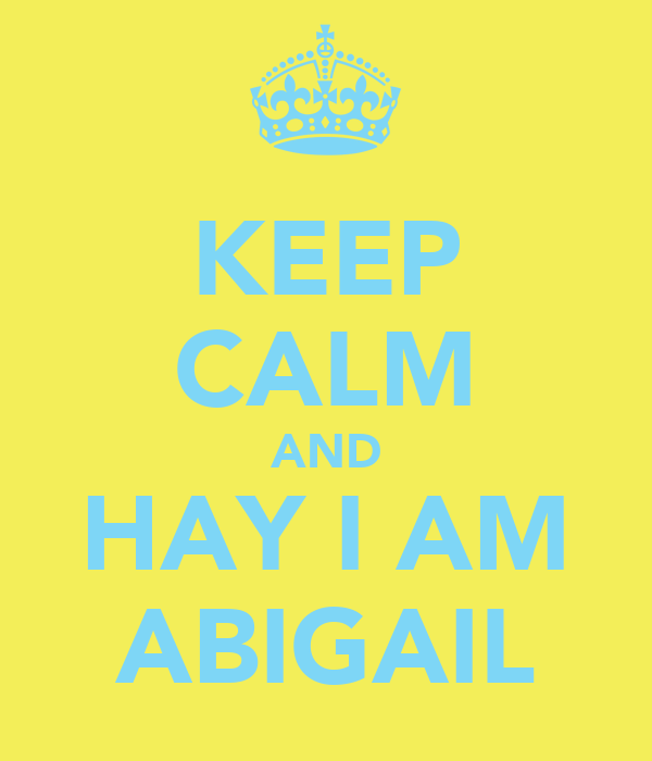 KEEP CALM AND HAY I AM ABIGAIL