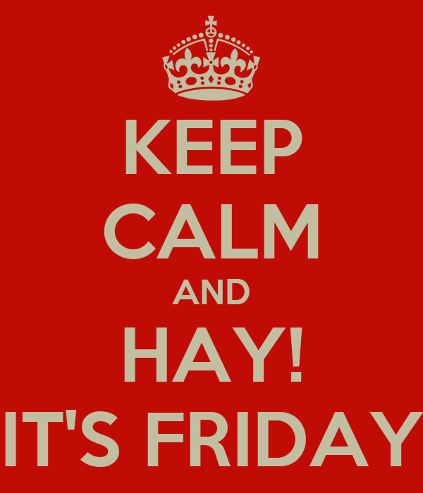 KEEP CALM AND HAY! IT'S FRIDAY