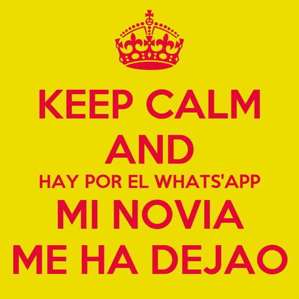 KEEP CALM AND HAY POR EL WHATS'APP MI NOVIA ME HA DEJAO