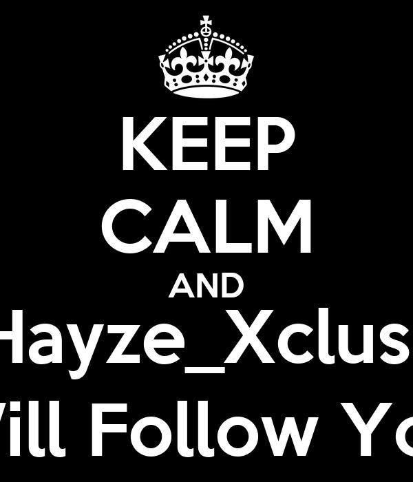 KEEP CALM AND @Hayze_Xclusive Will Follow You