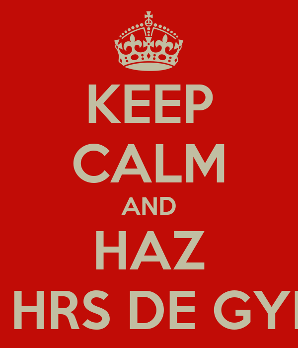 KEEP CALM AND HAZ 4 HRS DE GYM