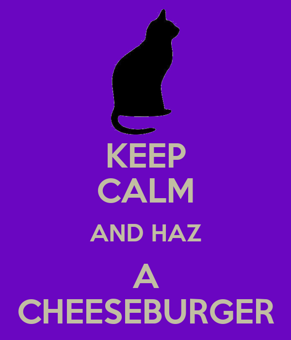 KEEP CALM AND HAZ A CHEESEBURGER