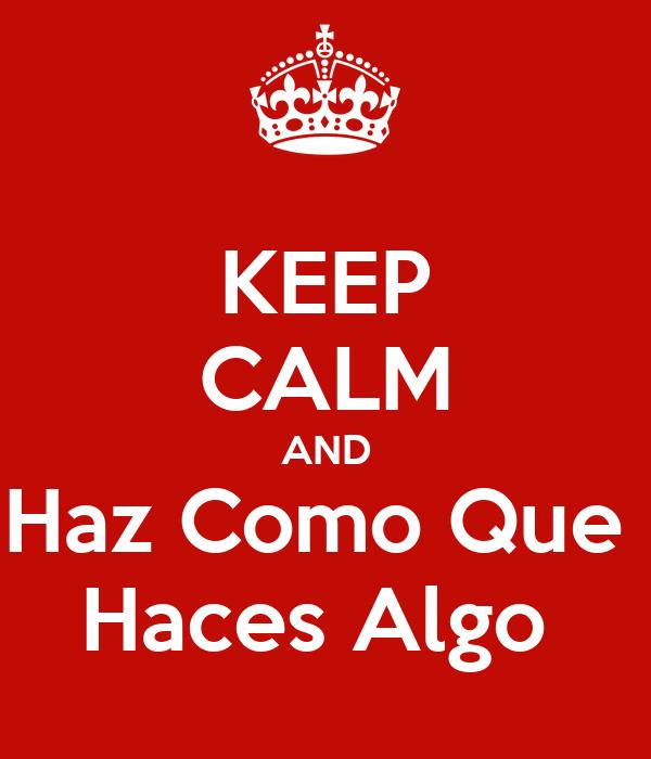 KEEP CALM AND Haz Como Que  Haces Algo