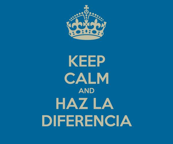 KEEP CALM AND HAZ LA  DIFERENCIA
