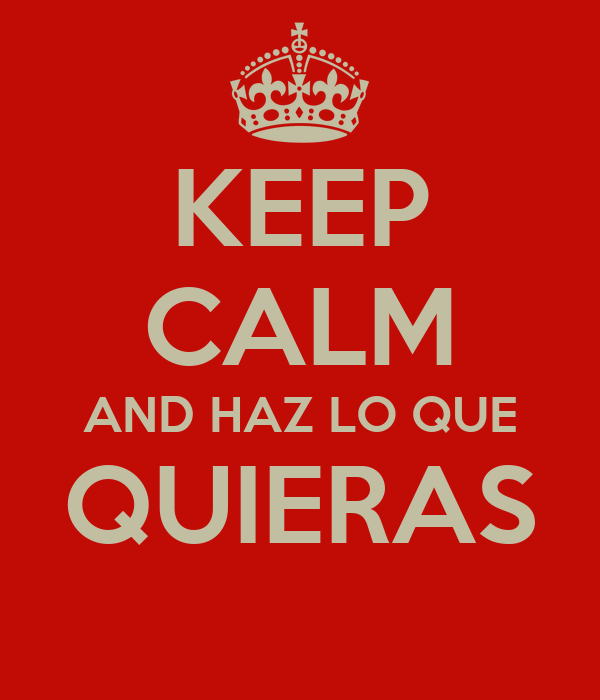 KEEP CALM AND HAZ LO QUE QUIERAS