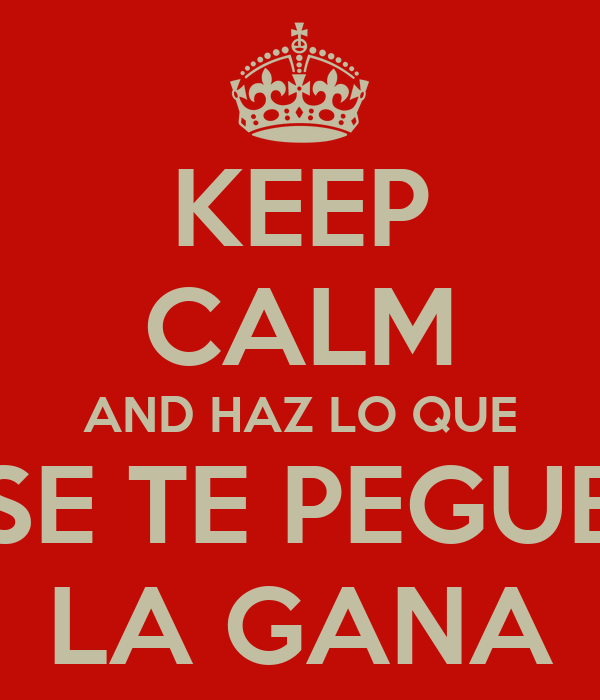 KEEP CALM AND HAZ LO QUE SE TE PEGUE LA GANA