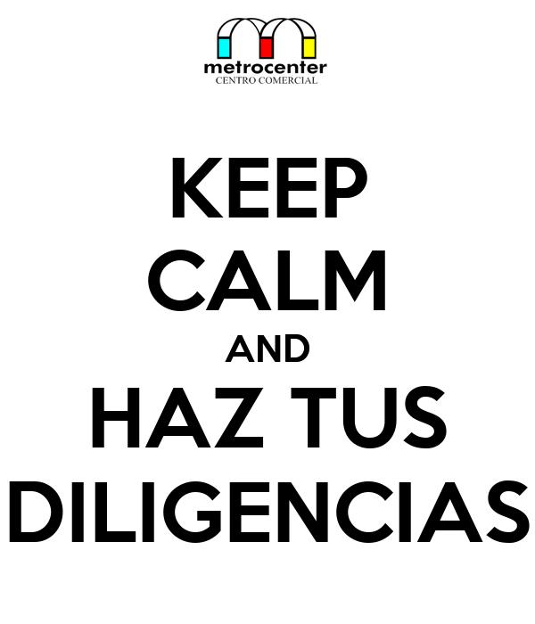 KEEP CALM AND HAZ TUS DILIGENCIAS