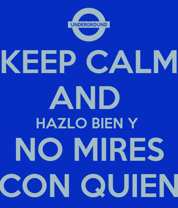 KEEP CALM  AND  HAZLO BIEN Y   NO MIRES   CON QUIEN