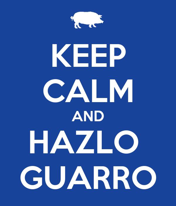 KEEP CALM AND HAZLO  GUARRO