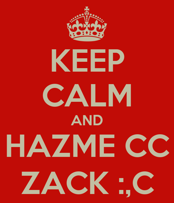 KEEP CALM AND HAZME CC ZACK :,C