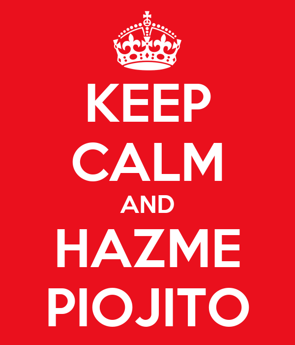KEEP CALM AND HAZME PIOJITO