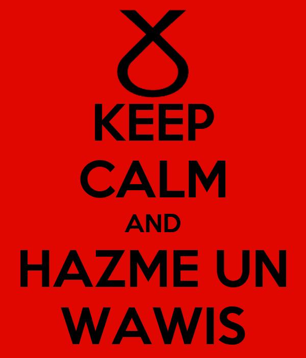 KEEP CALM AND HAZME UN WAWIS