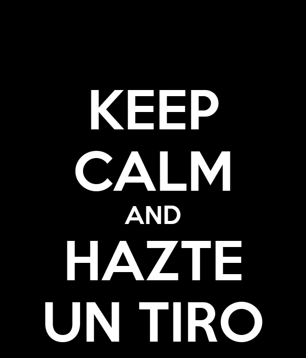 KEEP CALM AND HAZTE UN TIRO