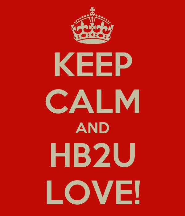 KEEP CALM AND HB2U LOVE!