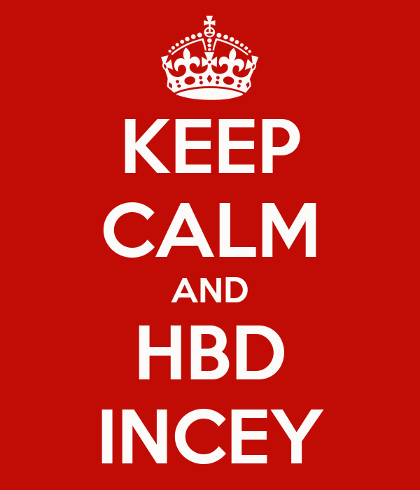 KEEP CALM AND HBD INCEY