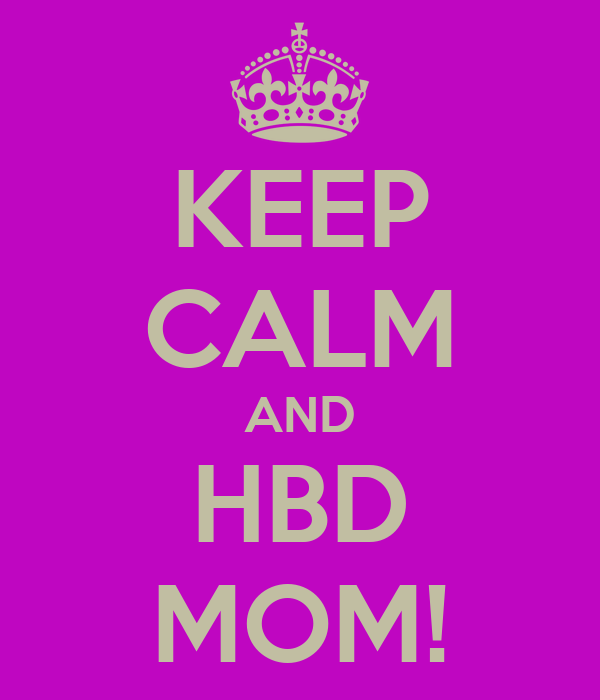 KEEP CALM AND HBD MOM!