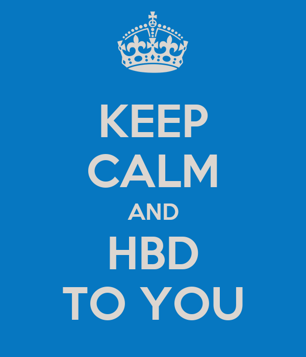 KEEP CALM AND HBD TO YOU