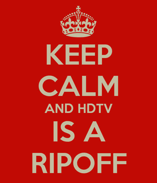 KEEP CALM AND HDTV IS A RIPOFF