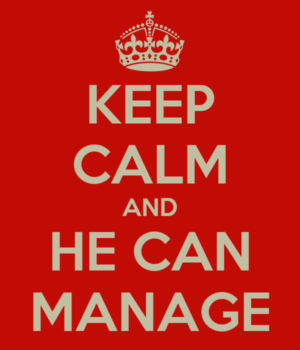 KEEP CALM AND HE CAN MANAGE