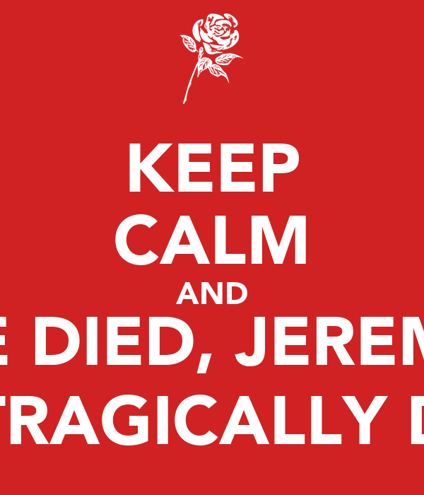 KEEP CALM AND HE DIED, JEREMY HE TRAGICALLY DIED
