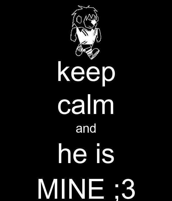 keep calm and he is MINE ;3