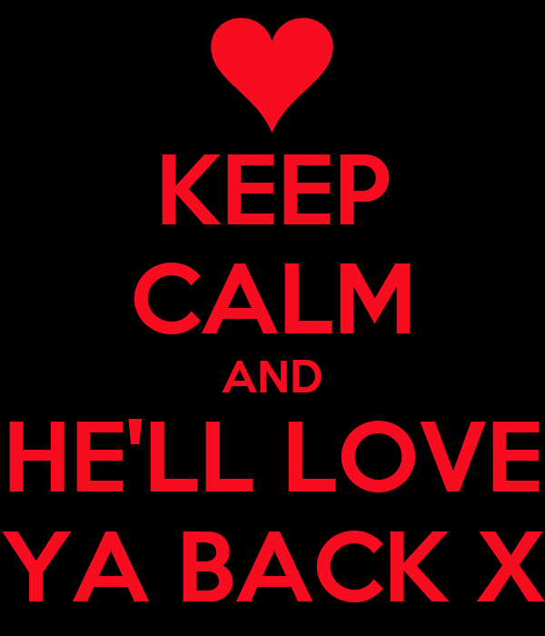 KEEP CALM AND HE'LL LOVE YA BACK X