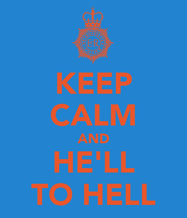 KEEP CALM AND HE'LL TO HELL