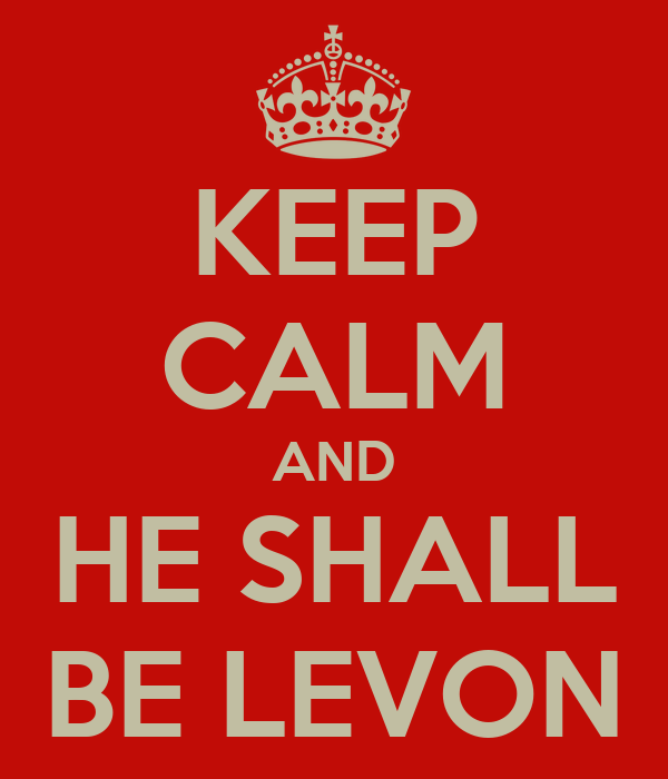 KEEP CALM AND HE SHALL BE LEVON