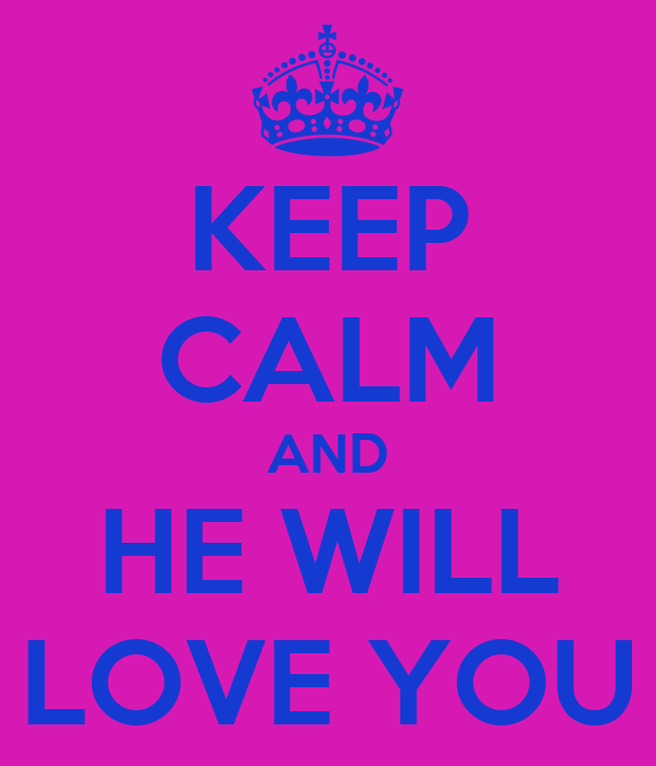 KEEP CALM AND HE WILL LOVE YOU