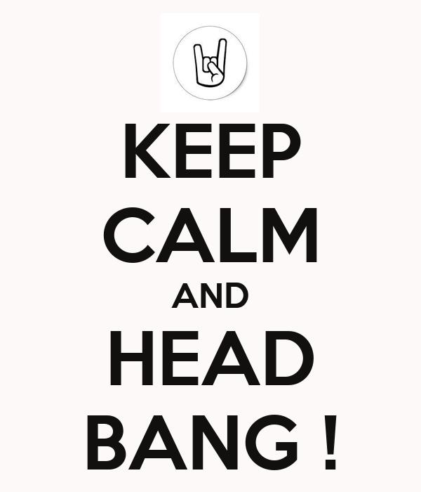 KEEP CALM AND HEAD BANG !