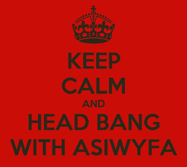 KEEP CALM AND HEAD BANG WITH ASIWYFA