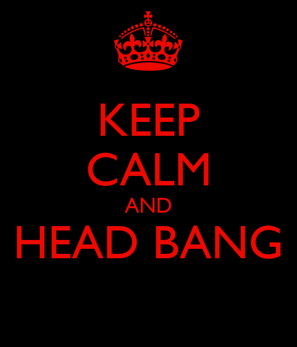 KEEP CALM AND HEAD BANG