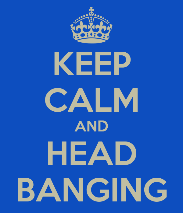KEEP CALM AND HEAD BANGING