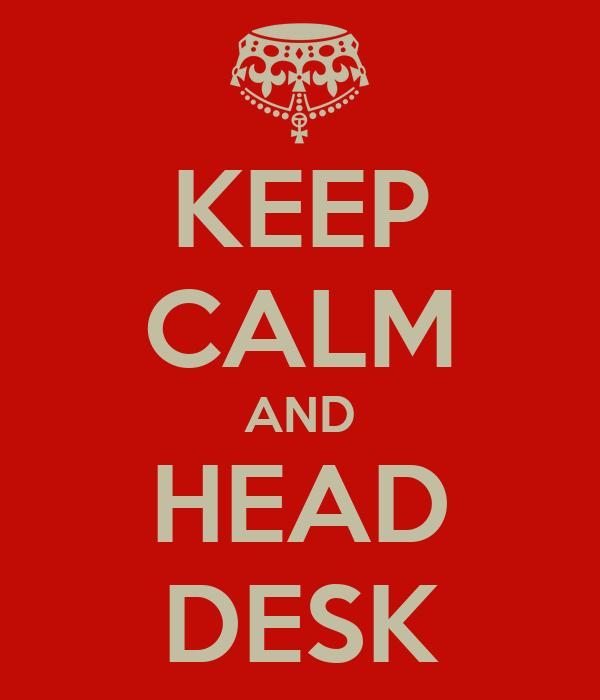 KEEP CALM AND HEAD DESK