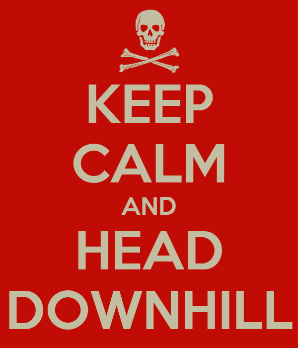 KEEP CALM AND HEAD DOWNHILL