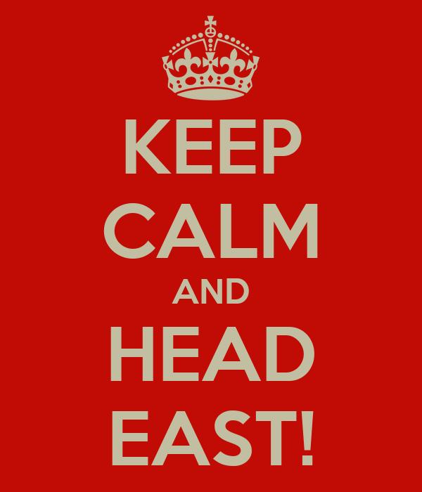 KEEP CALM AND HEAD EAST!