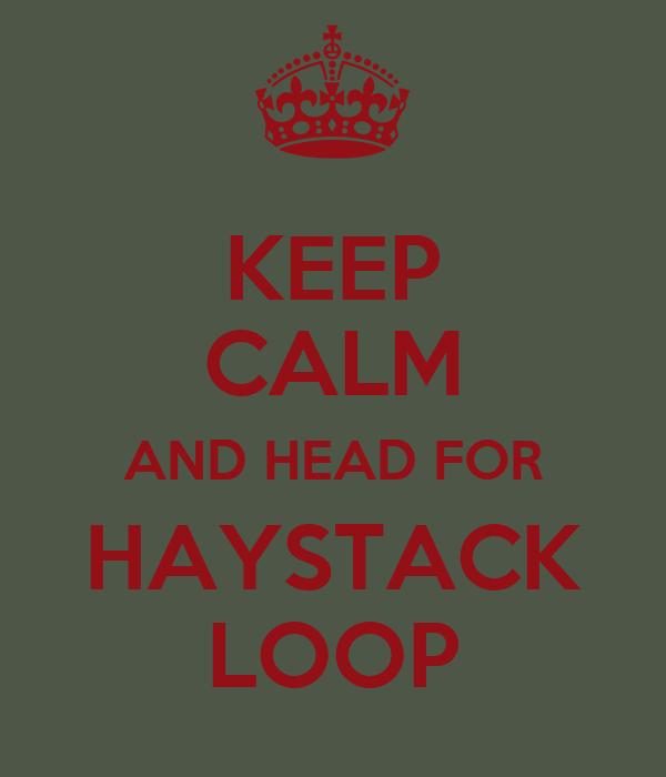 KEEP CALM AND HEAD FOR HAYSTACK LOOP