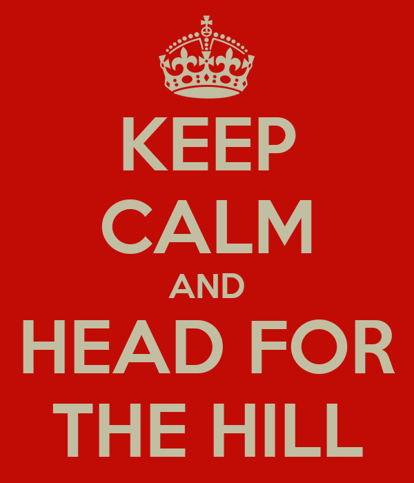 KEEP CALM AND HEAD FOR THE HILL