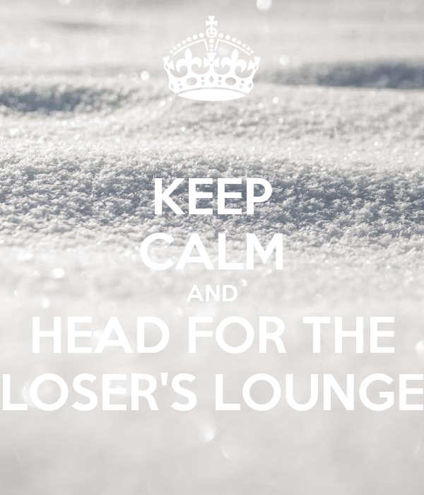 KEEP CALM AND HEAD FOR THE LOSER'S LOUNGE