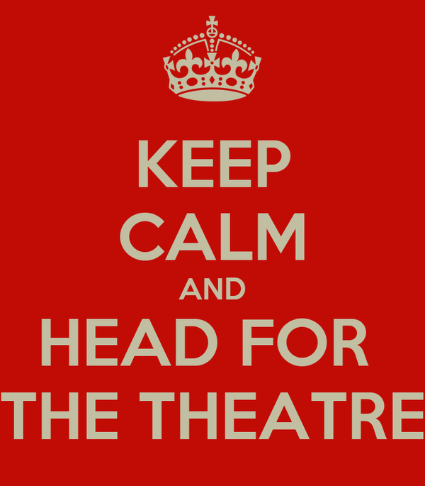 KEEP CALM AND HEAD FOR  THE THEATRE