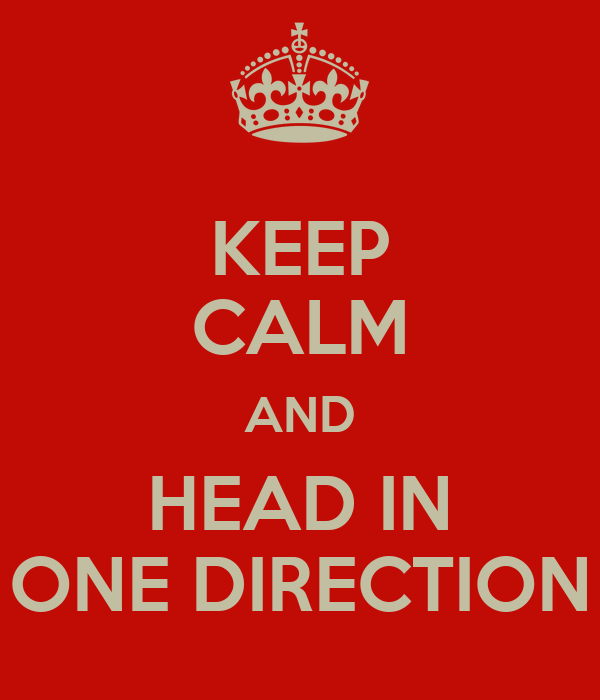 KEEP CALM AND HEAD IN ONE DIRECTION
