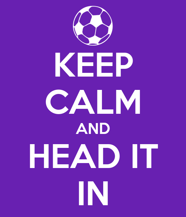 KEEP CALM AND HEAD IT IN