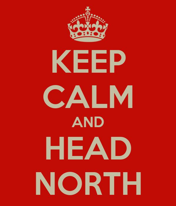 KEEP CALM AND HEAD NORTH