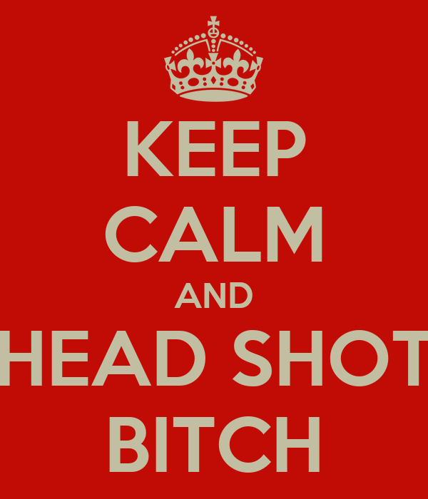 KEEP CALM AND HEAD SHOT BITCH