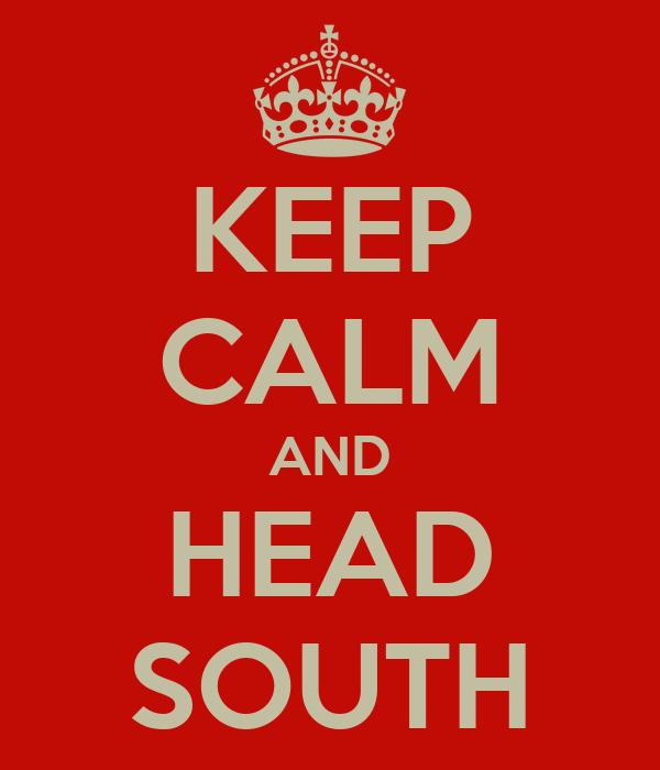 KEEP CALM AND HEAD SOUTH