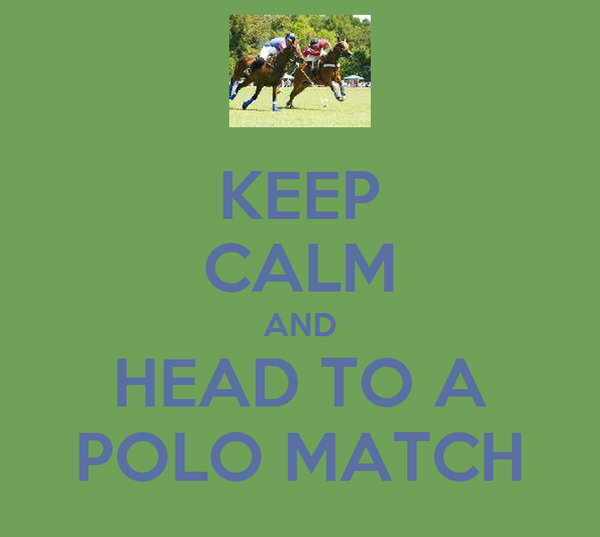 KEEP CALM AND HEAD TO A POLO MATCH