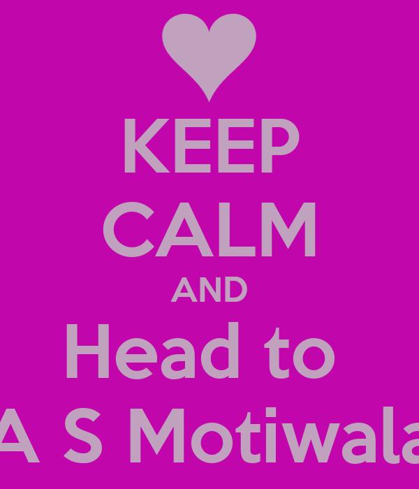 KEEP CALM AND Head to  A S Motiwala
